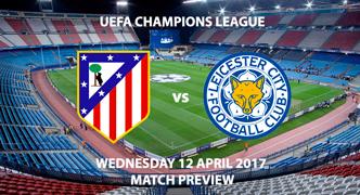Atletico Madrid v Leicester City Match Preview - Wednesday 12th April 2017 7.45pm - Champions League Quarter Final, Vincente Calderon, Madrid