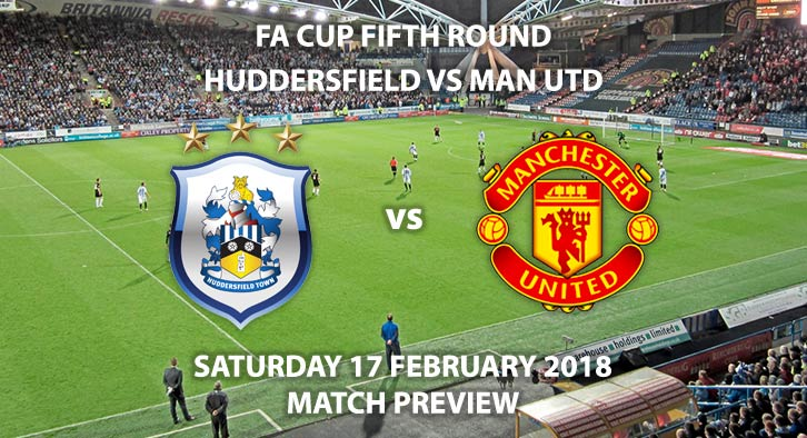 Huddersfield vs Manchester United. Betting Match Preview, Friday 15th February 2018,Kirklees Stadium. FA Cup - Fifth Round. Live on BT Sport 2 – 5:30pm.