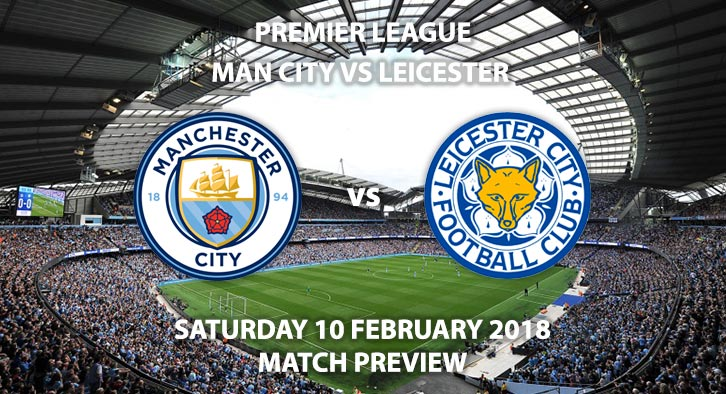 Manchester City vs Leicester City, Premier League Preview, Match Preview, Prediction and Betting Markets. Saturday 10 February 2018.