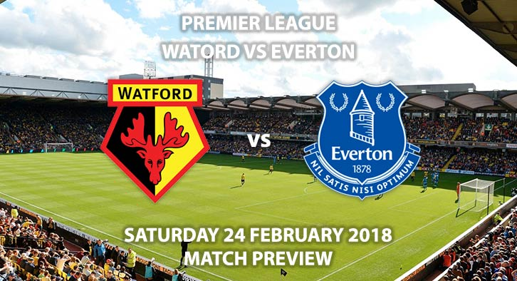 Watford vs Everton. Match Betting Preview - Saturday 24th February, 2018, FA Premier League, Vicarage Road, Live on T Sport – Kick-Off 17:30 GMT