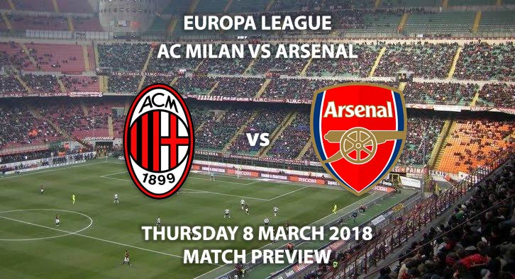 AC Milan vs Arsenal. Betting Match Preview. Thursday 8th March, 2018 UEFA Champions League, San Siro. Live on BT Sport – Kick-Off 18:00 GMT.