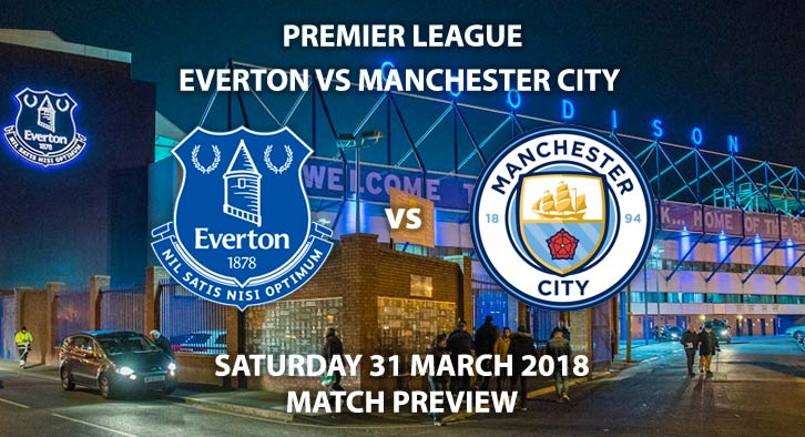 Everton vs Manchester City. Betting Match Preview - Saturday 31st March 2018, FA Premier League, Goodison Park. Live on BT Sport – Kick-Off: 17:30 GMT.