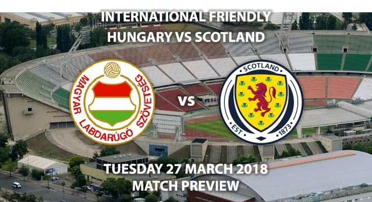 Hungary vs Scotland. Betting Match Preview, Wednesday 27thMarch 2018, International Friendly, Groupama Arena. Live on Sky Sports Football. Kick-Off: 19:00 GMT.