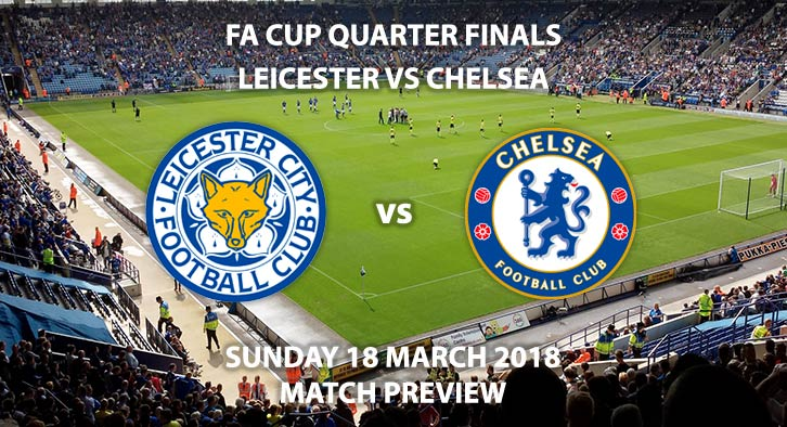 Leicester City vs Chelsea. Betting Match Preview, Sunday 18th March 2018, FA Cup Quarter-Final, King Power Stadium. Live on BBC 1 – Kick-Off: 16:30.
