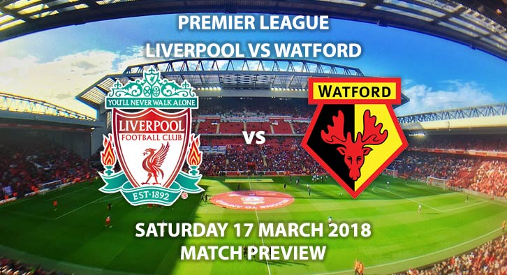 Liverpool vs Watford. Betting Match Preview, Saturday 17thMarch 2018, FA Premier League, Anfield. Live on BT Sport 1 – Kick-Off: 17:30.