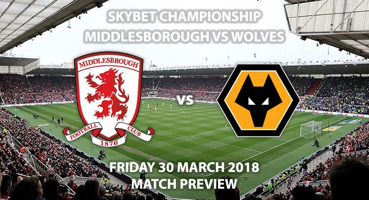 Middlesbrough vs Wolverhampton Wanderers. Betting Match Preview, Friday 30th March 2018, Sky Bet Championship, Riverside Stadium. Live on Sky Sports Football – Kick-Off: 17:30.