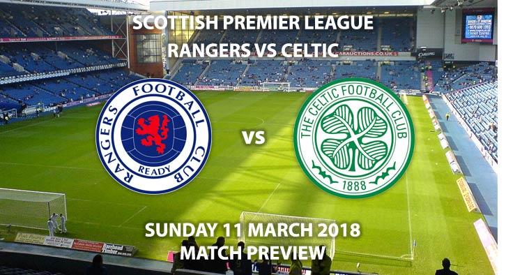 Rangers vs Celtic. Betting Match Preview, Sunday 11th March, 2018, Scottish Premiership, Ibrox Stadium. Sky Sports Football – Kick-Off 12:00 GMT.