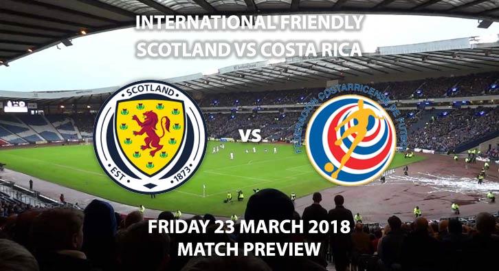 Scotland vs Costa Rica, Betting Match Preview, Friday 23rdMarch 2018, International Friendly,Hampden Park. Kick-Off: 19:45 GMT.
