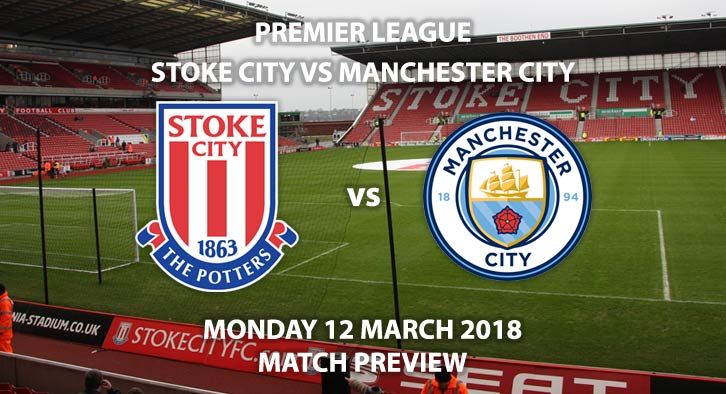 Stoke City vs Manchester City. Betting Match Preview, Monday 12th March 2018, FA Premier League, BET365 Stadium. Live on Sky Sports – Kick-Off: 20:00.