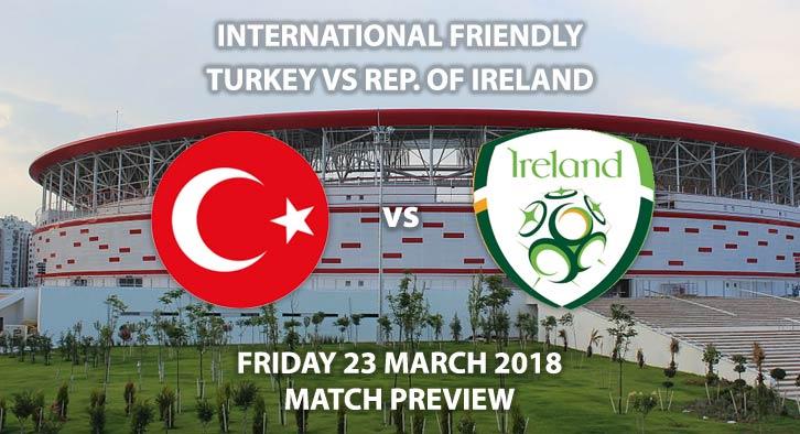 Turkey vs Republic of Ireland, Betting Match Preview, Friday 23rdMarch 2018, International Friendly,Antalya Stadium. Kick-Off: 17:30 GMT.