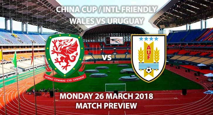 Wales vs Uruguay. Betting Match Preview, Monday 26thMarch 2018, China Cup Final, Guangxi Sports Center.Live on S4C TV, Kick-Off: 12:35 GMT (19:35 Local Time).