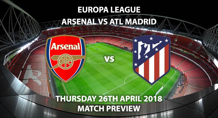 Arsenal vs Atletico Madrid, Match Betting Preview - Thursday 26th April 2018, UEFA Europa League, Semi-final, First Leg, Emirates Stadium. Live BT Sport 1 – Kick-Off: 20:05.