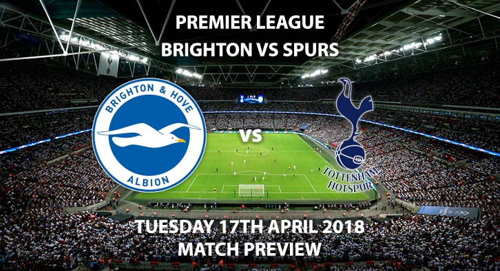 Brighton vs Tottenham Hotspur. Betting Match Preview, Tuesday 17th April 2018, FA Premier League, Amex Stadium. Live on Sky Sports HD – Kick-Off: 19:45
