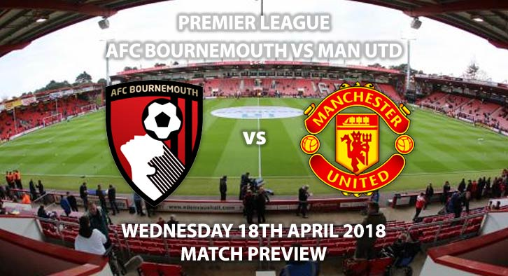 Bournemouth vs Manchester United. Wednesday 18th April 2018. Betting Match Preview, FA Premier League, Dean Court. Live on BT Sport 1 – Kick-Off: 19:45.