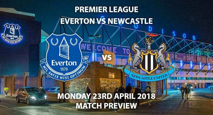 Everton vs Newcastle United. Match Betting Preview, Monday 23rd April 2018. FA Premier League, Goodison Park. Live on Sky Sports Premier League – Kick-Off: 20:00.