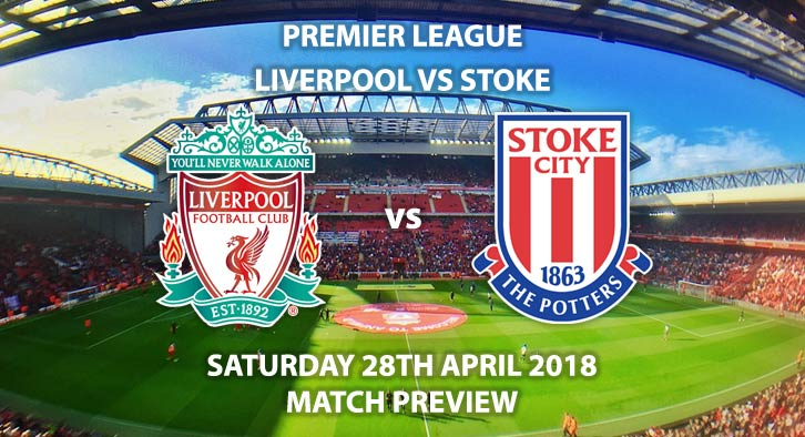 Liverpool vs Stoke City. Match Betting Preview, Saturday 28rd April 2018, FA Premier League, Anfield. Live on Sky Sports Premier League – Kick-Off: 12:15.