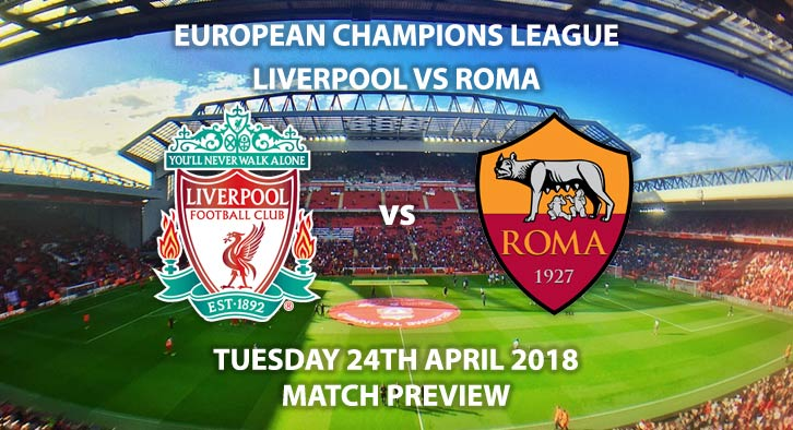 Liverpool vs Roma. Match Betting Preview, Tuesday 24th April 2018, UEFA Champions League, Semi-final, First Leg, Anfield. Live BT Sport 1 – Kick-Off: 19:45.
