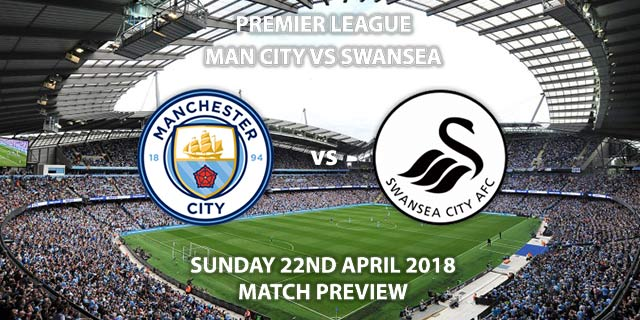 Manchester City vs Swansea City. Betting Match Preview, Sunday 22nd April 2018, FA Premier League, Etihad Stadium. Live on Sky Sports Premier League – Kick-Off: 16:30.