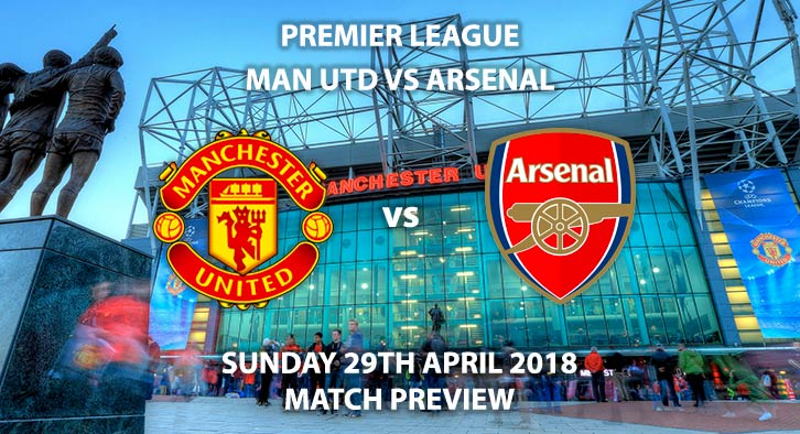 Manchester United vs Arsenal. Match Betting Preview, Sunday 29th April 2018. FA Premier League, Old Trafford. Live on Sky Sports Premier League – Kick-Off: 16:30.
