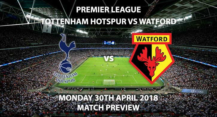 Spurs vs Watford. Match Betting Preview, Monday 30th April 2018. FA Premier League, Wembley Stadium. Live on Sky Sports Premier League – Kick-Off: 20:00.