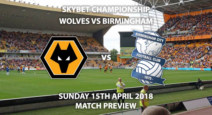 Wolves vs Birmingham. Betting Match Preview, Sunday 15th April 2018, Sky Bet Championship, Molineux. Live on Sky Sports Football with Kick-Off: 12:00.