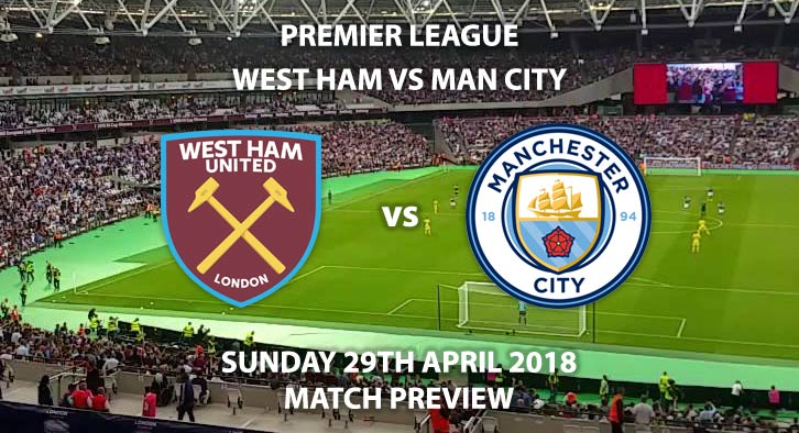 West Ham vs Manchester City, Match Betting Preview, Sunday 29th April 2018, FA Premier League, London Stadium, Live on Sky Sports Premier League – Kick-Off: 14:15