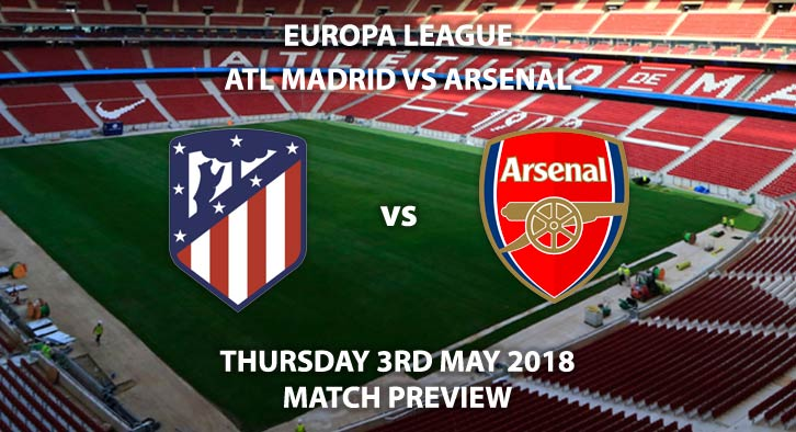 Atletico Madrid vs Arsenal - Match Betting Preview. Thursday 3rd May 2018, UEFA Europa League, Semi-final, Second Leg, Wanda Metropolitano. Live BT Sport 2 – Kick-Off: 20:05.