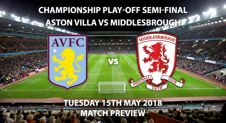 Match Betting Preview - Aston Villa vs Middlesbrough. Tuesday 15th May 2018, Sky Bet Championship, Play Off Semi-Final, 2nd Leg, Villa Park. Live on Sky Sports Football – Kick-Off: 19:45.