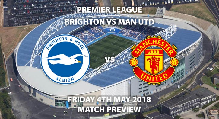 Brighton vs Manchester United, Match Betting Preview, Friday 4th May 2018, FA Premier League, Falmer Stadium. Live on Sky Sports Main Event – Kick-Off: 20:00.