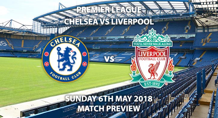 Chelsea vs Liverpool Match Beting Preview. Sunday 6th May 2018, FA Premier League, Stamford Bridge. Live on Sky Sports Premier League – Kick-Off: 16:30