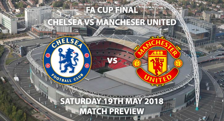 Betting Match Preview - Chelsea vs Manchester United. Saturday 19th May 2018, FA Cup Final,  Wembley Stadium. Live on BBC 1 – Kick-Off: 17:15.