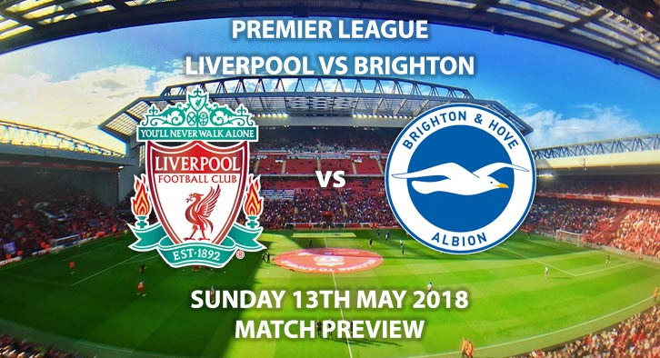 Match Betting Preview - Liverpool vs Brighton, Sunday 13th May 2018, FA Premier League, Anfield. Live on Sky Sports Premier League – Kick-Off: 15:00.