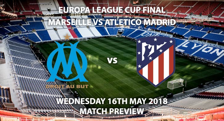 Match Betting Preview - Marseille vs Atletico Madrid.Wednesday 16th May 2018, Europa League Final, Parc Olympique Lyonnais, Live on BT Sport 1 – Kick-Off: 19:45.