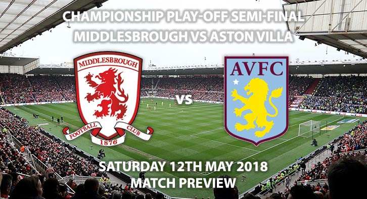 Match Betting Preview - Middlesbrough vs Aston Villa. Saturday 12th May 2018, Sky Bet Championship, Play Off Semi-Final, 1st Leg, Riverside Stadium. Live on Sky Sports Football – Kick-Off: 17:15.