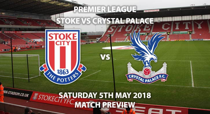 Stoke City vs Crystal Palace, Match Betting Preview. Saturday 5th May 2018, FA Premier League, BET365 Stadium. Live on Sky Sports Premier League – Kick-Off: 12:30.