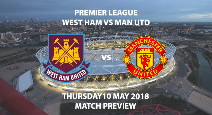 Match Betting Preview - West Ham United vs Manchester United. Thursday 10th May 2018, FA Premier League, London Stadium. Live on Sky Sports Main Event – Kick-Off: 19:45 GMT.
