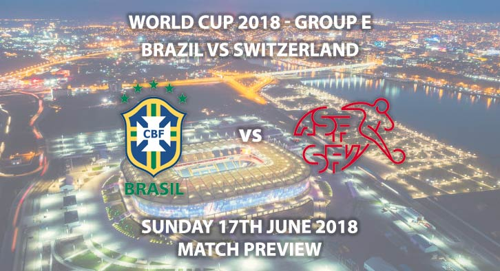 Brazil vs Switzerland. Match Betting Preview, Sunday 17th June 2018. FIFA World Cup 2018, Group E, Rostov Arena, Rostov-On-Don. Live on ITV 1 – Kick-Off: 19:00 GMT.