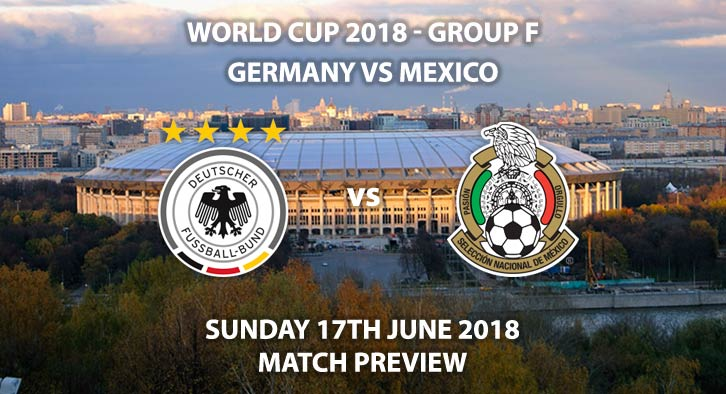 Germany vs Mexico. Match Betting Preview, Sunday 17th June 2018. FIFA World Cup 2018, Group F, Luzhniki Stadium, Moscow. Live on BBC 1 – Kick-Off: 16:00 GMT.