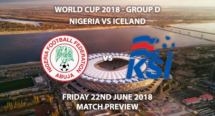 Nigeria vs Iceland - Match Betting Preview. Friday 22nd June 2018, FIFA World Cup 2018, Group D, Volgograd Arena Volgograd. Live on BBC 1 – Kick-Off: 16:00 GMT.