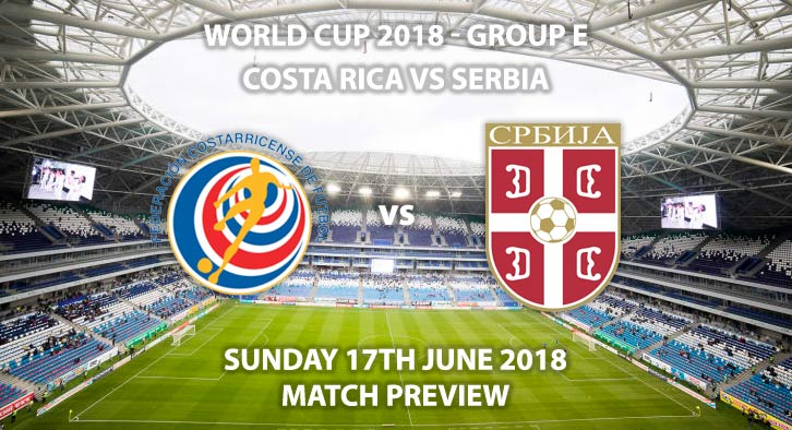 Costa Rica vs Serbia, Match Betting Preview, Sunday 17th June 2018. FIFA World Cup 2018, Group E, Samara Arena, Samara. Live on ITV 1 – Kick-Off: 13:00 GMT
