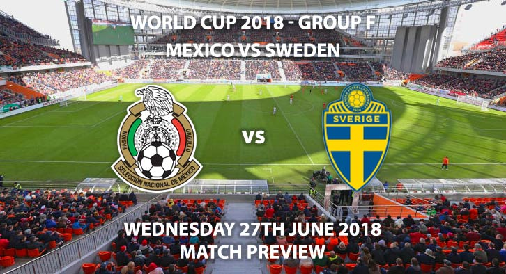 Mexico vs Sweden - Match Betting Preview. Wednesday 27th June 2018, FIFA World Cup 2018, Group F, Ekaterinburg Arena, Ekaterinburg. Live on BBC 2 – Kick-Off: 15:00 GMT.