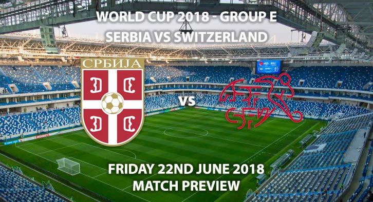 Serbia v Switzerland - Match Betting Preview. Friday 22nd June 2018, FIFA World Cup 2018, Group E, Kaliningrad Stadium, Kaliningrad. Live on BBC 1 – Kick-Off: 19:00 GMT.