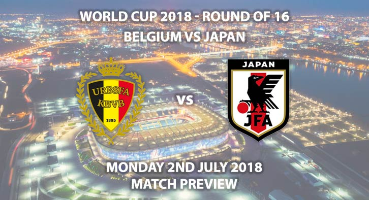Belgium vs Japan - Match Betting Preview. Monday 2ndJuly 2018, FIFA World Cup 2018, Round of 16, Rostov Arena,Rostov-On-Don. Live on BBC 1 – Kick-Off: 19:00 GMT.