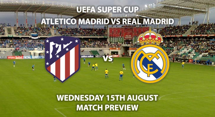Match Betting Preview - Atletico Madrid vs Real Madrid, Wednesday 15th August 2018, UEFA Super Cup Final, Lillekula Stadium, Estonia. Live on BT Sports 2 – Kick-Off: 20:00 GMT.