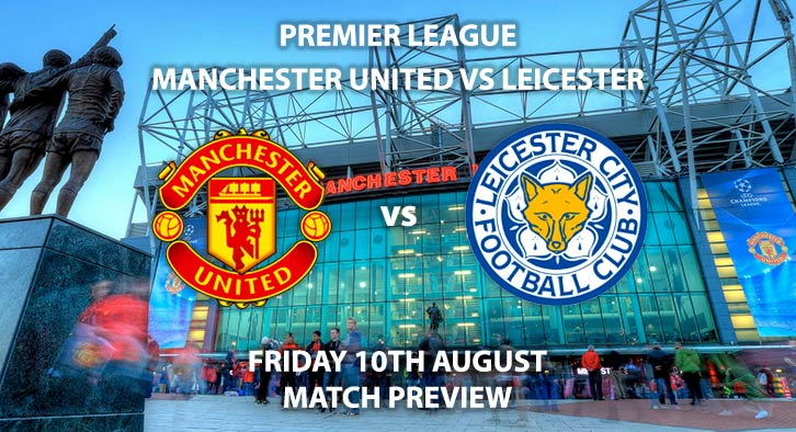 Match Betting Preview - Manchester United vs Leicester City, Friday 10th August 2018, FA Premier League, Old Trafford. Live on Sky Sports Football – Kick-Off: 20:00 GMT.