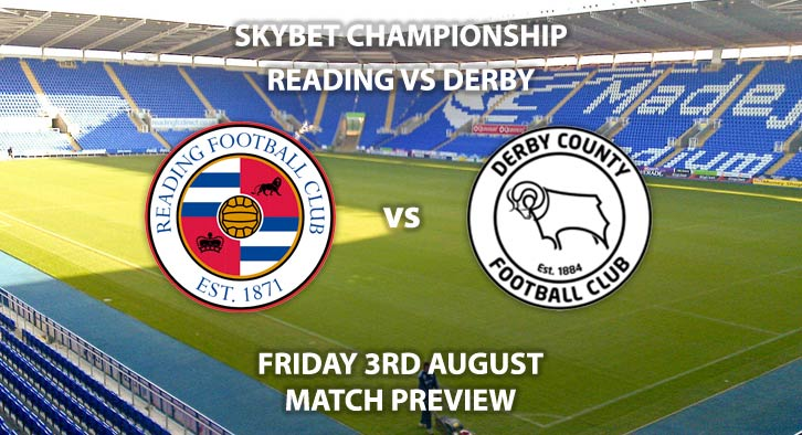 Match Betting Preview - Reading vs Derby County, Friday 3rdAugust 2018, The Championship, Madejski Stadium. Live on Sky Sports Football – Kick-Off: 20:00 GMT.