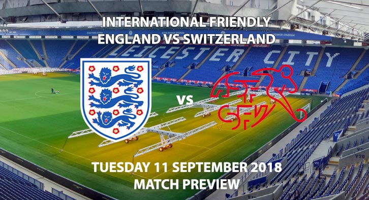 Match Betting Preview - England vs Switzerland, Tuesday 11th September 2018, International Friendly. Live on Sky Sports Football, Kick-Off: 20:00 GMT.
