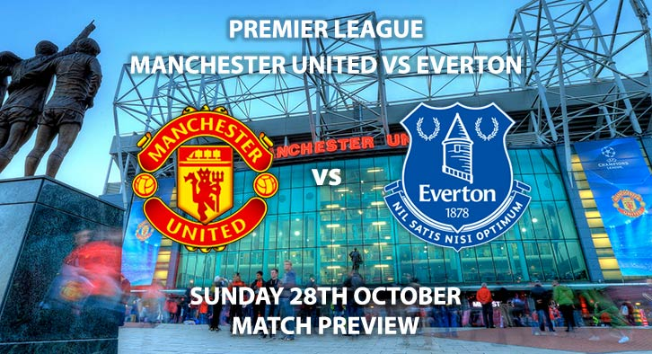 Match Betting Preview - Manchester United vs Everton. Sunday 28th October 2018, FA Premier League, Old Trafford. Live on Sky Sports Main Event – Kick-Off: 16:00 GMT.
