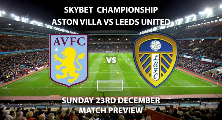Match Betting Preview - Aston Villa vs Leeds United. Sunday 23rd December 2018, SkyBet Championship, Villa Park. Live on Sky Sports Football - Kick-Off: 13:30 GMT.