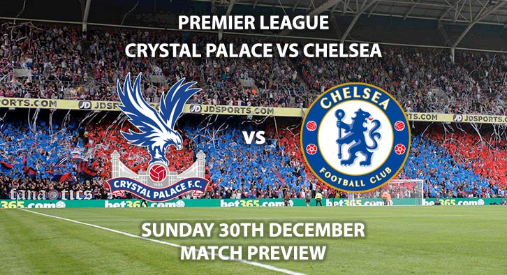 Match Betting Preview - Crystal Palace vs Chelsea. Sunday 30th December 2018, FA Premier League, Selhurst Park. Live on Sky Sports Premier League - Kick-Off: 12:00 GMT.